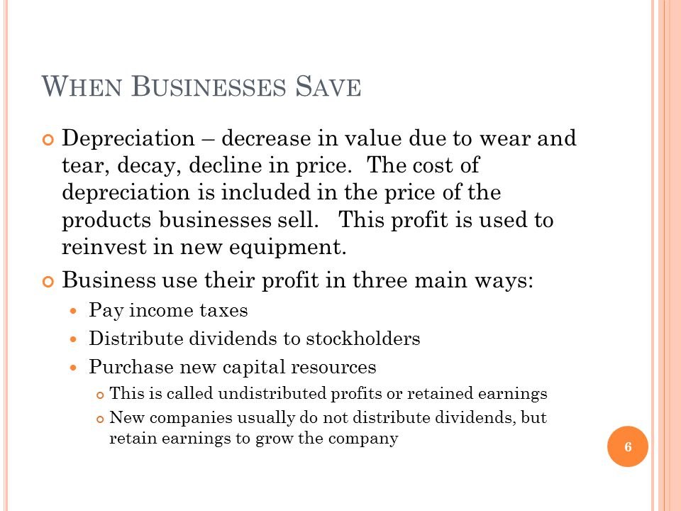 W HEN B USINESSES S AVE Depreciation – decrease in value due to wear and tear, decay, decline in price.