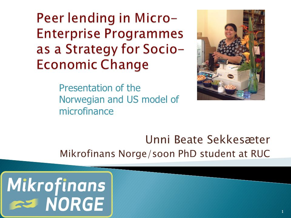 Unni Beate Sekkes æ ter Mikrofinans Norge/soon PhD student at RUC 1 Presentation of the Norwegian and US model of microfinance