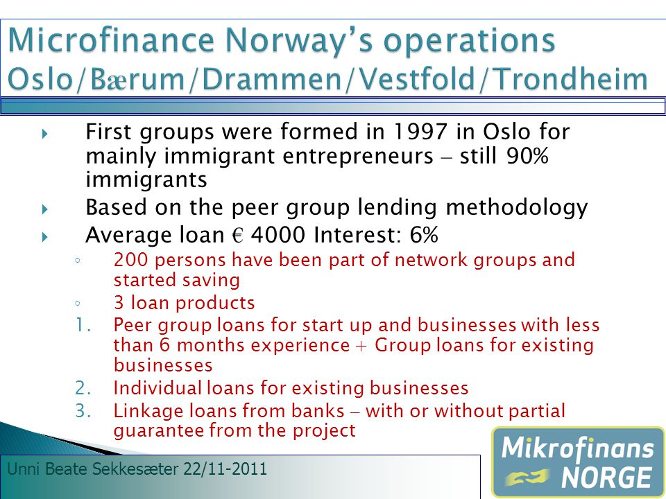 Unni Beate Sekkesæter 22/11-2011  First groups were formed in 1997 in Oslo for mainly immigrant entrepreneurs – still 90% immigrants  Based on the peer group lending methodology  Average loan € 4000 Interest: 6% ◦ 200 persons have been part of network groups and started saving ◦ 3 loan products 1.Peer group loans for start up and businesses with less than 6 months experience + Group loans for existing businesses 2.Individual loans for existing businesses 3.Linkage loans from banks – with or without partial guarantee from the project