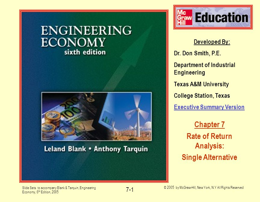 Slide Sets to accompany Blank & Tarquin, Engineering Economy, 6 th Edition, 2005 © 2005 by McGraw-Hill, New York, N.Y All Rights Reserved 7-32 Ex 7.8 -- Closed Form Setup Setup is:  0 = -$800 +20(P/A,i*,40 + $1000(P/F,i*,40)  Solve for i*  Manual or computer solution yields: i*=2.87%/6 months (intermediate answer)  Nominal ROR/year = (2.87%)(2) = 5.74%/yr  Effective ROR/year: (1.0287) 2 – 1 = 5.82%/yr