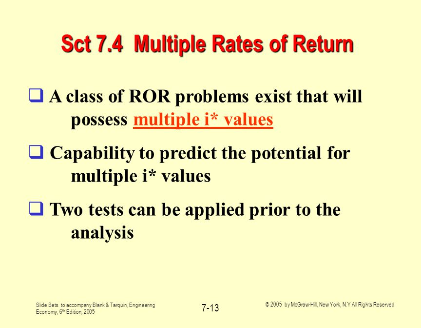 Slide Sets to accompany Blank & Tarquin, Engineering Economy, 6 th Edition, 2005 © 2005 by McGraw-Hill, New York, N.Y All Rights Reserved 7-13 Sct 7.4 Multiple Rates of Return  A class of ROR problems exist that will possess multiple i* values  Capability to predict the potential for multiple i* values  Two tests can be applied prior to the analysis