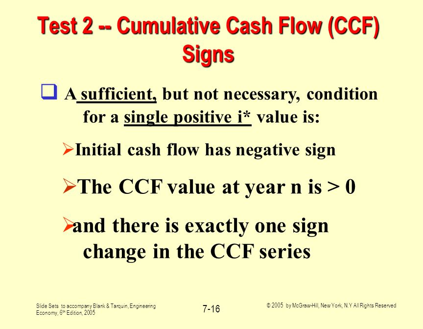 Slide Sets to accompany Blank & Tarquin, Engineering Economy, 6 th Edition, 2005 © 2005 by McGraw-Hill, New York, N.Y All Rights Reserved 7-16 Test 2 -- Cumulative Cash Flow (CCF) Signs  A sufficient, but not necessary, condition for a single positive i* value is:  Initial cash flow has negative sign  The CCF value at year n is > 0  and there is exactly one sign change in the CCF series