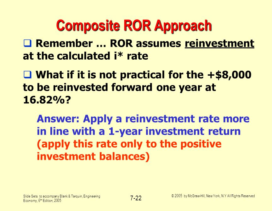 Slide Sets to accompany Blank & Tarquin, Engineering Economy, 6 th Edition, 2005 © 2005 by McGraw-Hill, New York, N.Y All Rights Reserved 7-22 Composite ROR Approach  Remember … ROR assumes reinvestment at the calculated i* rate  What if it is not practical for the +$8,000 to be reinvested forward one year at 16.82%.
