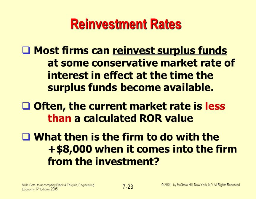 Slide Sets to accompany Blank & Tarquin, Engineering Economy, 6 th Edition, 2005 © 2005 by McGraw-Hill, New York, N.Y All Rights Reserved 7-23 Reinvestment Rates  Most firms can reinvest surplus funds at some conservative market rate of interest in effect at the time the surplus funds become available.