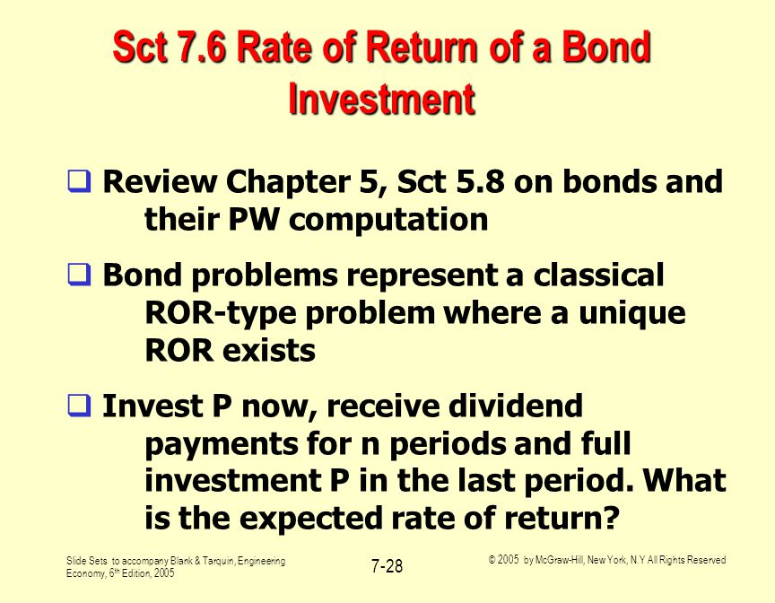Slide Sets to accompany Blank & Tarquin, Engineering Economy, 6 th Edition, 2005 © 2005 by McGraw-Hill, New York, N.Y All Rights Reserved 7-28 Sct 7.6 Rate of Return of a Bond Investment  Review Chapter 5, Sct 5.8 on bonds and their PW computation  Bond problems represent a classical ROR-type problem where a unique ROR exists  Invest P now, receive dividend payments for n periods and full investment P in the last period.