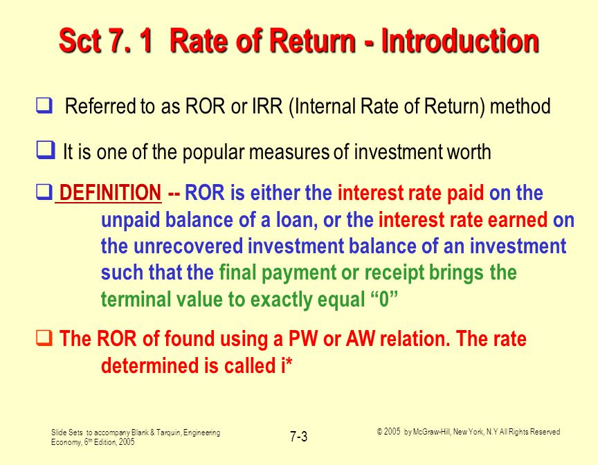 Slide Sets to accompany Blank & Tarquin, Engineering Economy, 6 th Edition, 2005 © 2005 by McGraw-Hill, New York, N.Y All Rights Reserved 7-4 Unrecovered Investment Balance  ROR is the interest rate earned/charged on the unrecovered balance of a loan or investment project  ROR is not the interest rate earned on the original loan amount or investment amount (P)  The i* value is compared to the MARR --  If i* > MARR, investment is justified  If i* = MARR, investment is justified (indifferent decision)  If i* < MARR, investment is not justified  See example 7.1
