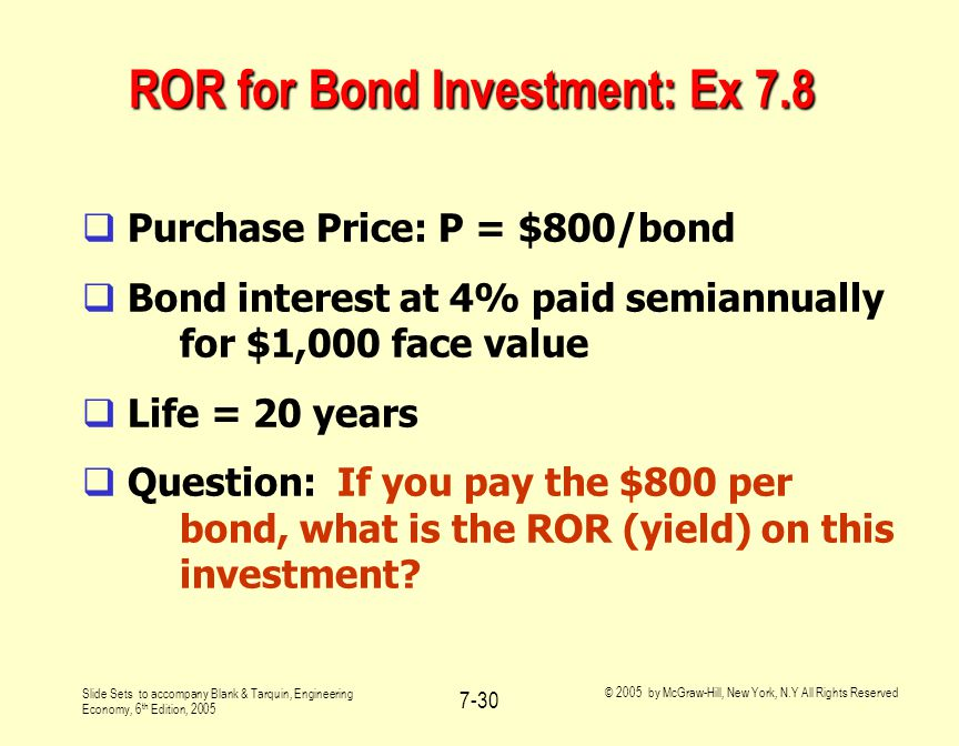 Slide Sets to accompany Blank & Tarquin, Engineering Economy, 6 th Edition, 2005 © 2005 by McGraw-Hill, New York, N.Y All Rights Reserved 7-30 ROR for Bond Investment: Ex 7.8  Purchase Price: P = $800/bond  Bond interest at 4% paid semiannually for $1,000 face value  Life = 20 years  Question: If you pay the $800 per bond, what is the ROR (yield) on this investment