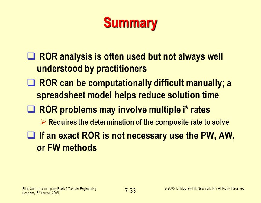 Slide Sets to accompany Blank & Tarquin, Engineering Economy, 6 th Edition, 2005 © 2005 by McGraw-Hill, New York, N.Y All Rights Reserved 7-33 Summary  ROR analysis is often used but not always well understood by practitioners  ROR can be computationally difficult manually; a spreadsheet model helps reduce solution time  ROR problems may involve multiple i* rates  Requires the determination of the composite rate to solve  If an exact ROR is not necessary use the PW, AW, or FW methods