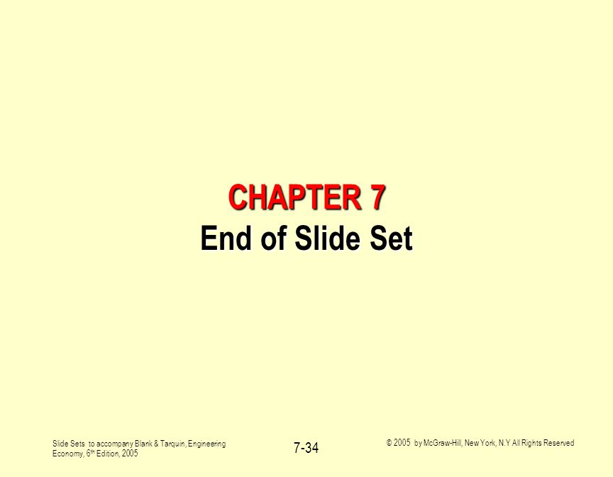 Slide Sets to accompany Blank & Tarquin, Engineering Economy, 6 th Edition, 2005 © 2005 by McGraw-Hill, New York, N.Y All Rights Reserved 7-34 CHAPTER 7 End of Slide Set