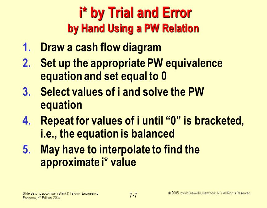 Slide Sets to accompany Blank & Tarquin, Engineering Economy, 6 th Edition, 2005 © 2005 by McGraw-Hill, New York, N.Y All Rights Reserved 7-7 i* by Trial and Error by Hand Using a PW Relation i* by Trial and Error by Hand Using a PW Relation 1.Draw a cash flow diagram 2.Set up the appropriate PW equivalence equation and set equal to 0 3.Select values of i and solve the PW equation 4.Repeat for values of i until 0 is bracketed, i.e., the equation is balanced 5.May have to interpolate to find the approximate i* value