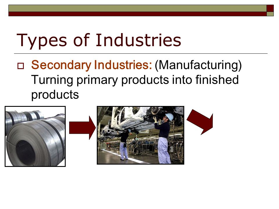 Types of Industries  Secondary Industries: (Manufacturing) Turning primary products into finished products