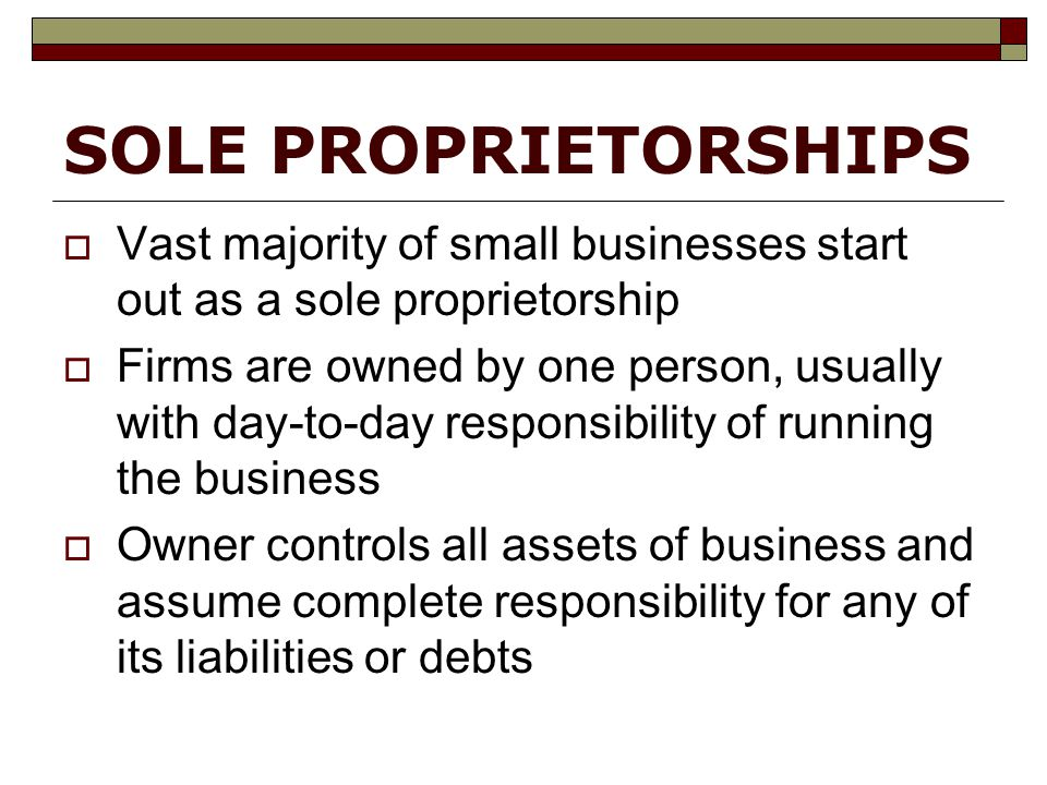 SOLE PROPRIETORSHIPS  Vast majority of small businesses start out as a sole proprietorship  Firms are owned by one person, usually with day-to-day responsibility of running the business  Owner controls all assets of business and assume complete responsibility for any of its liabilities or debts