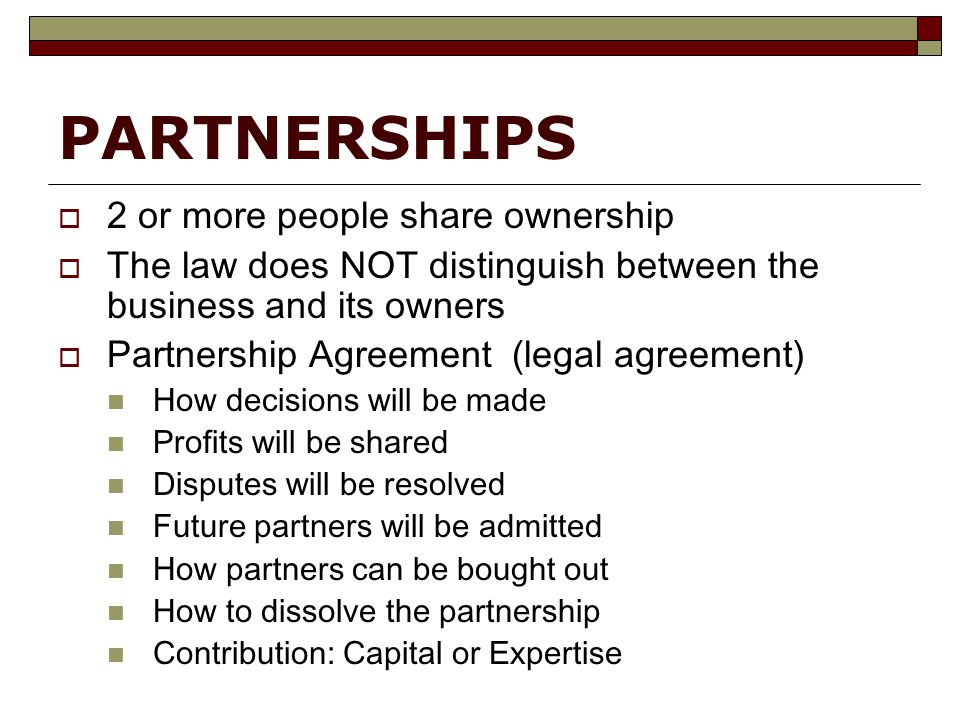 PARTNERSHIPS  2 or more people share ownership  The law does NOT distinguish between the business and its owners  Partnership Agreement (legal agreement) How decisions will be made Profits will be shared Disputes will be resolved Future partners will be admitted How partners can be bought out How to dissolve the partnership Contribution: Capital or Expertise