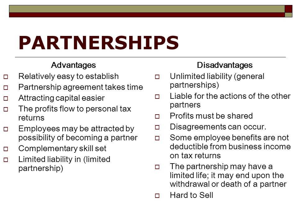 PARTNERSHIPS Advantages  Relatively easy to establish  Partnership agreement takes time  Attracting capital easier  The profits flow to personal tax returns  Employees may be attracted by possibility of becoming a partner  Complementary skill set  Limited liability in (limited partnership) Disadvantages  Unlimited liability (general partnerships)  Liable for the actions of the other partners  Profits must be shared  Disagreements can occur.