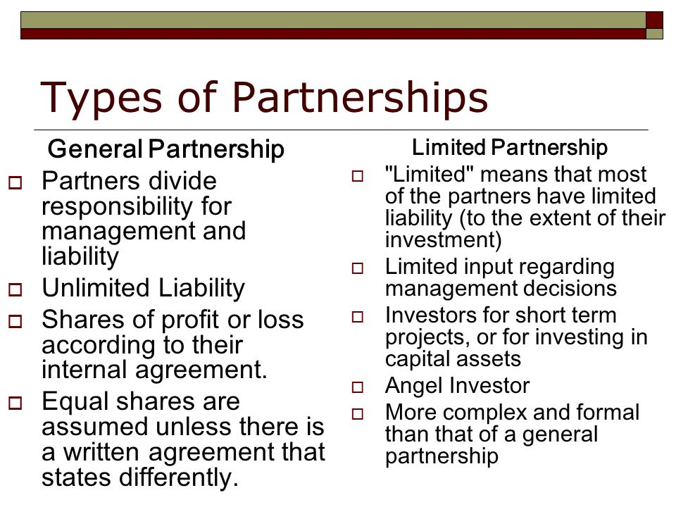 Types of Partnerships General Partnership  Partners divide responsibility for management and liability  Unlimited Liability  Shares of profit or loss according to their internal agreement.
