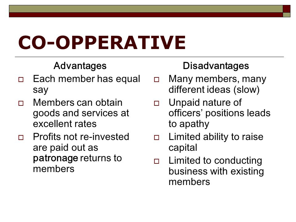 CO-OPPERATIVE Advantages  Each member has equal say  Members can obtain goods and services at excellent rates  Profits not re-invested are paid out as patronage returns to members Disadvantages  Many members, many different ideas (slow)  Unpaid nature of officers' positions leads to apathy  Limited ability to raise capital  Limited to conducting business with existing members