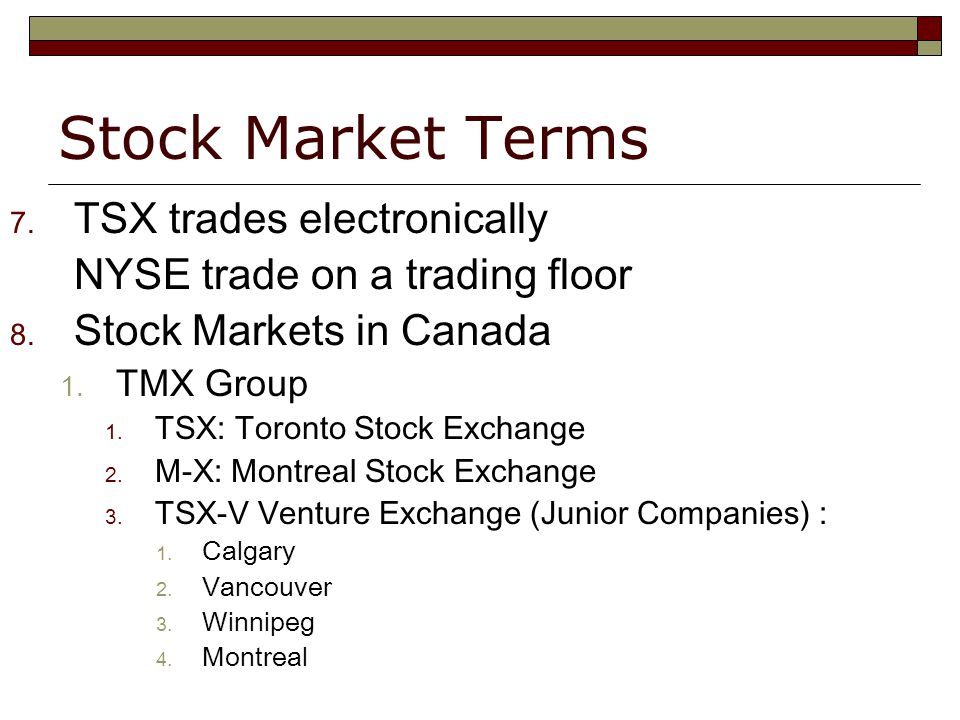Stock Market Terms 7. TSX trades electronically NYSE trade on a trading floor 8.