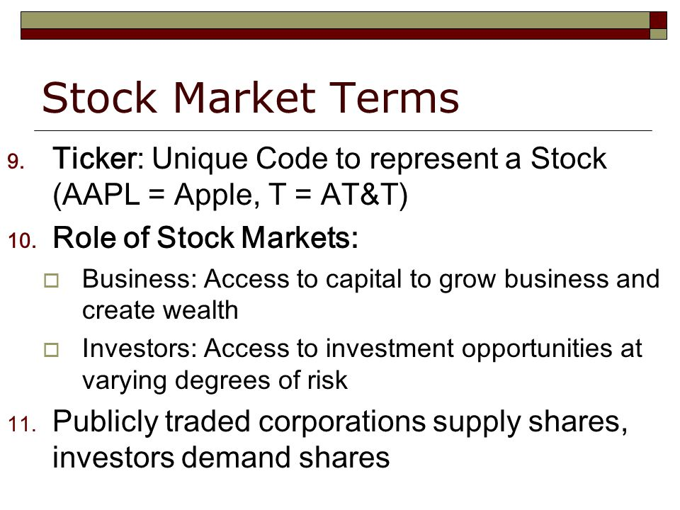 Stock Market Terms 9. Ticker: Unique Code to represent a Stock (AAPL = Apple, T = AT&T) 10.