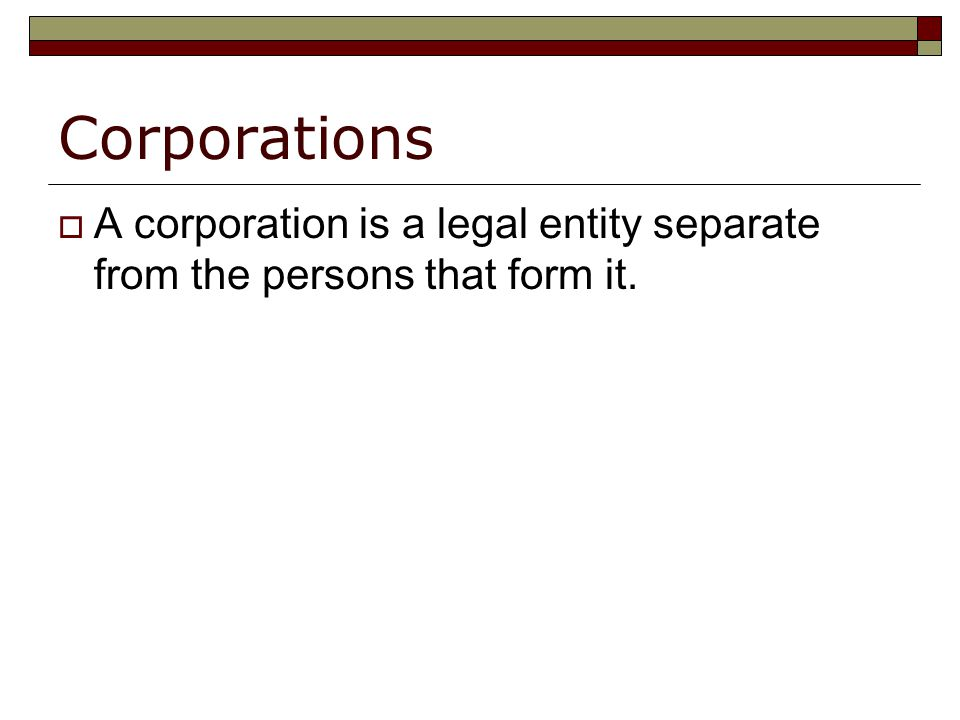 Corporations  A corporation is a legal entity separate from the persons that form it.