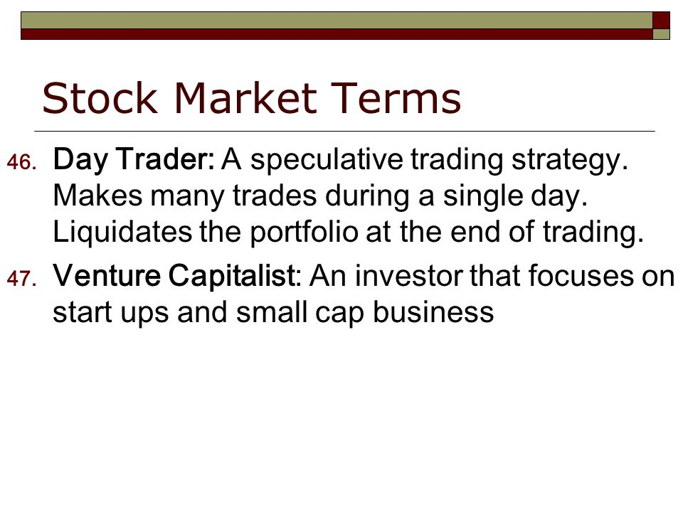 Stock Market Terms 46. Day Trader: A speculative trading strategy.