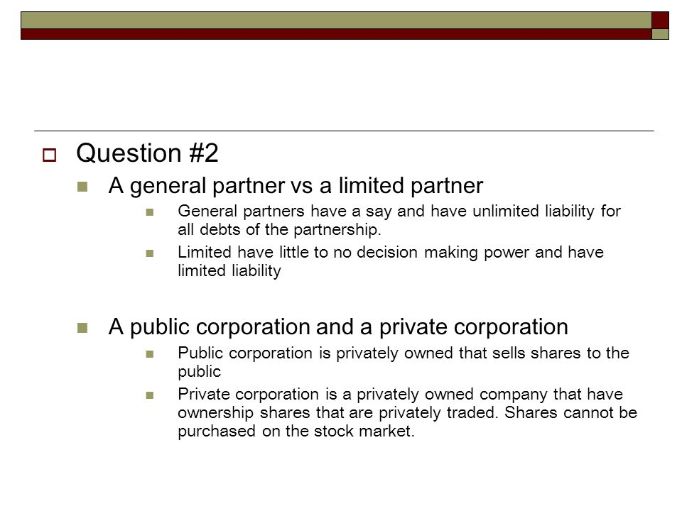  Question #2 A general partner vs a limited partner General partners have a say and have unlimited liability for all debts of the partnership.