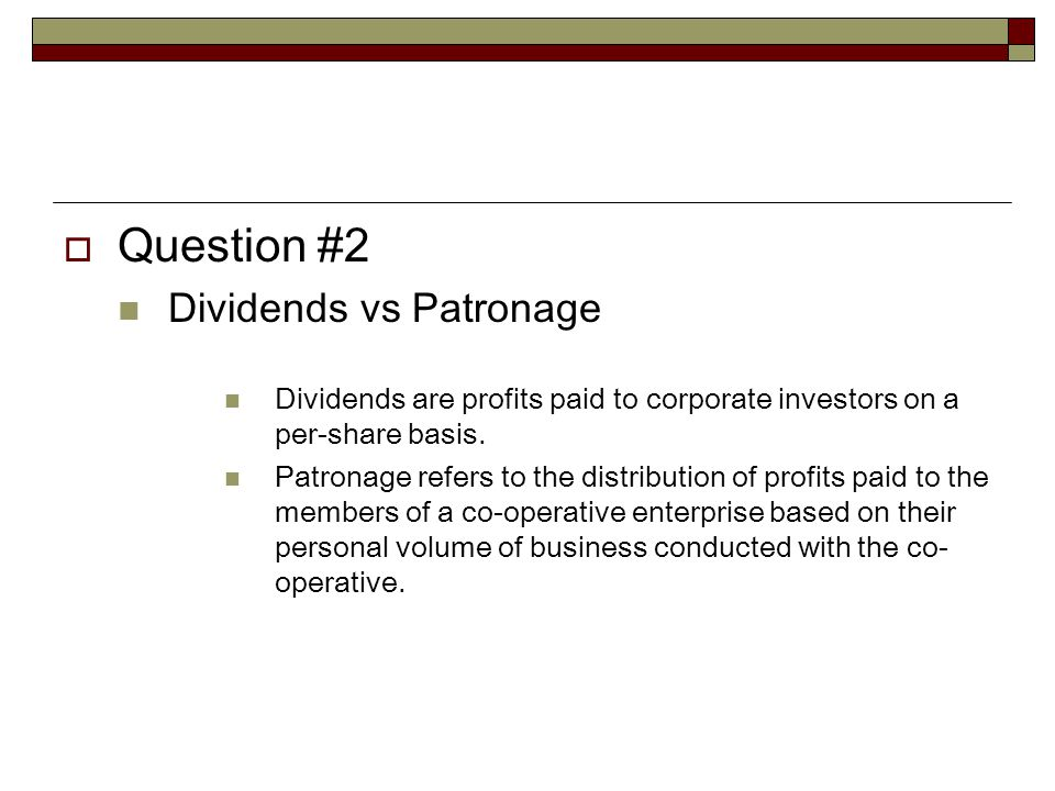  Question #2 Dividends vs Patronage Dividends are profits paid to corporate investors on a per-share basis.