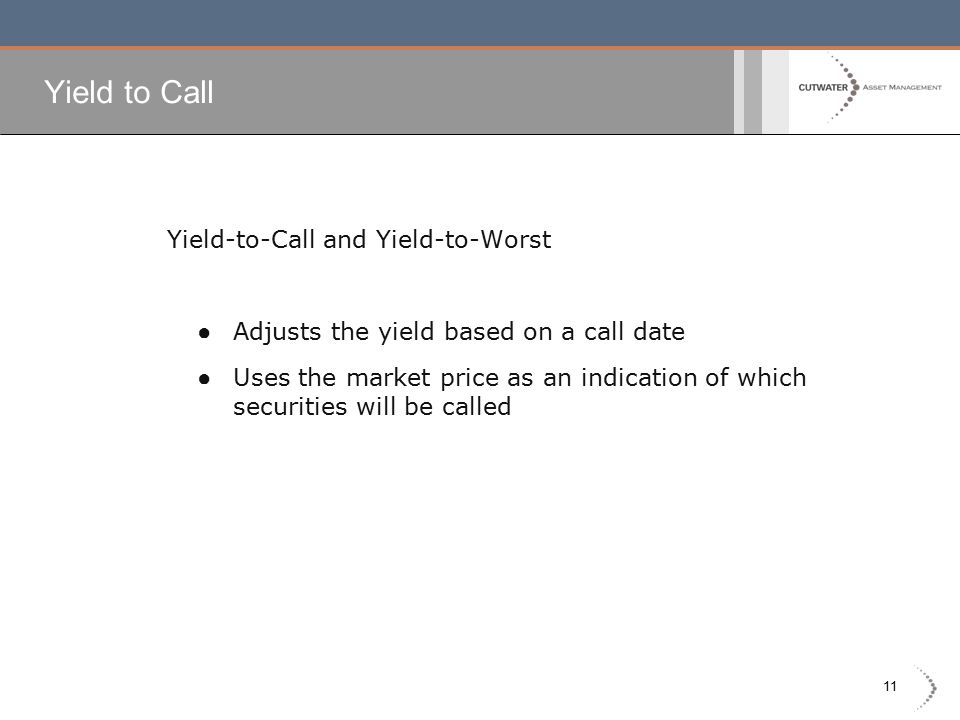 11 Yield to Call Yield-to-Call and Yield-to-Worst ● Adjusts the yield based on a call date ● Uses the market price as an indication of which securities will be called
