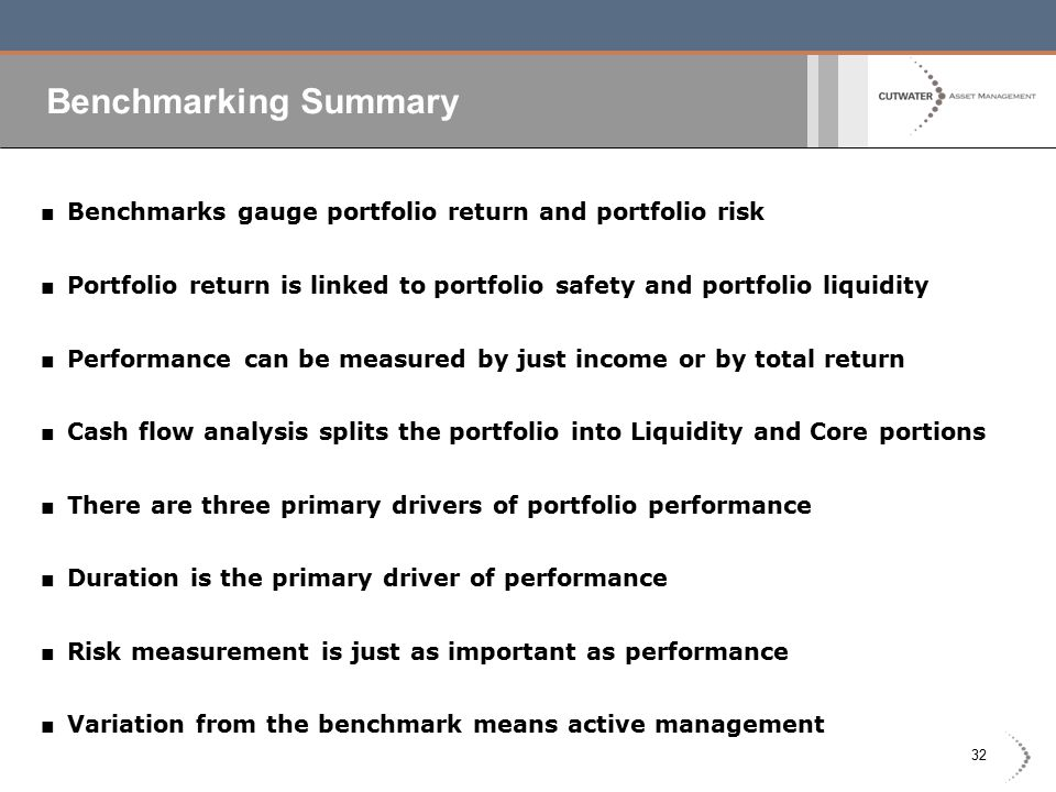 32 Benchmarking Summary ■ Benchmarks gauge portfolio return and portfolio risk ■ Portfolio return is linked to portfolio safety and portfolio liquidity ■ Performance can be measured by just income or by total return ■ Cash flow analysis splits the portfolio into Liquidity and Core portions ■ There are three primary drivers of portfolio performance ■ Duration is the primary driver of performance ■ Risk measurement is just as important as performance ■ Variation from the benchmark means active management