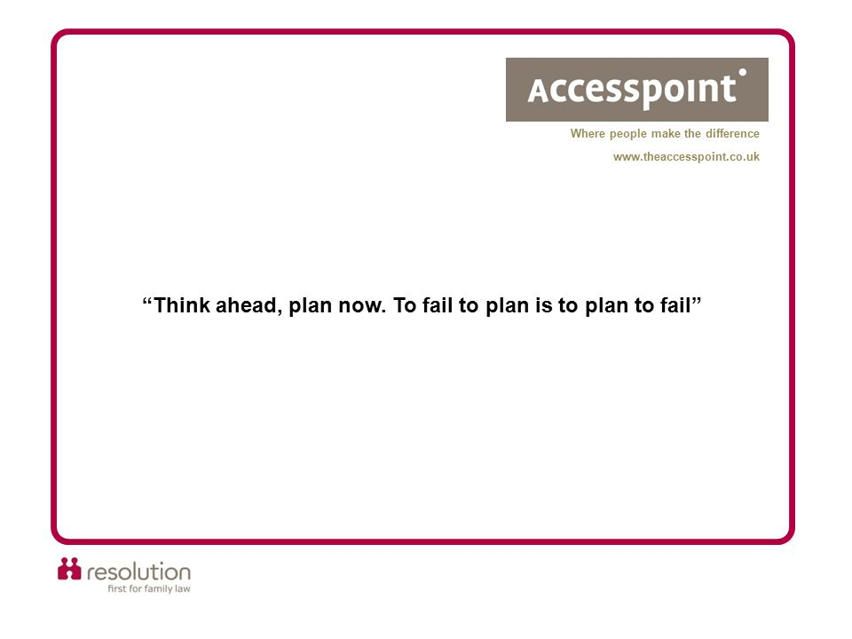"""Think ahead, plan now. To fail to plan is to plan to fail"" Where people make the difference www.theaccesspoint.co.uk"
