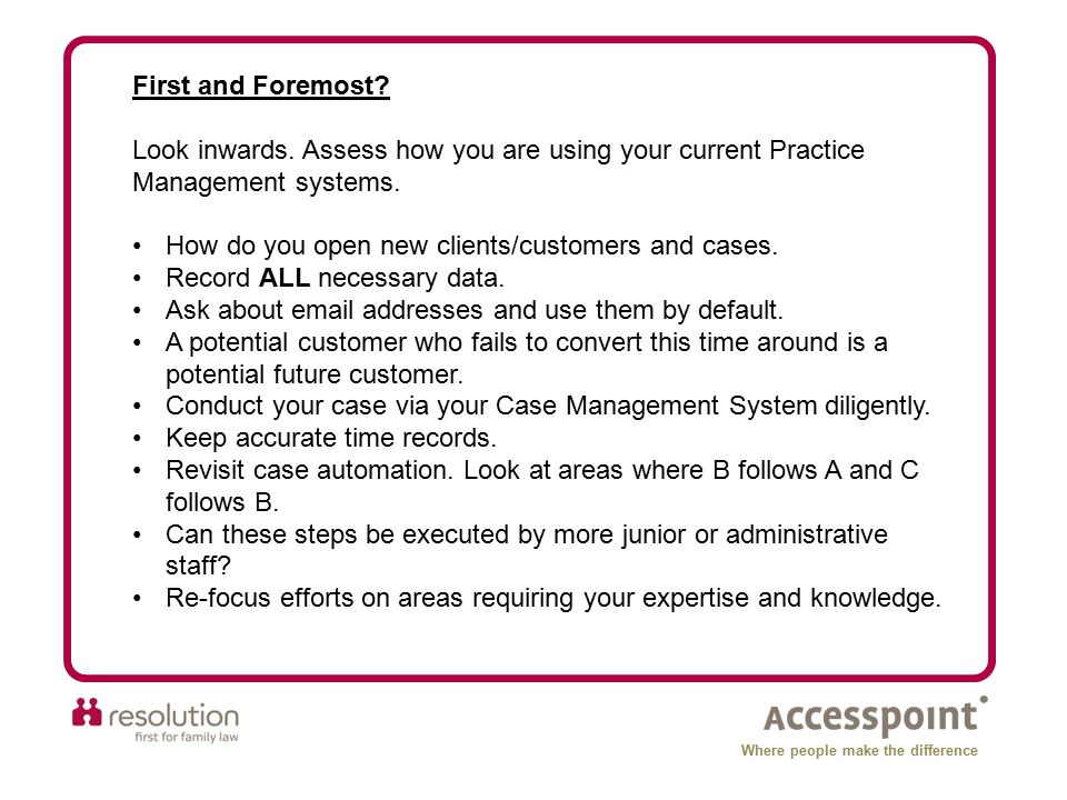 First and Foremost? Look inwards. Assess how you are using your current Practice Management systems. How do you open new clients/customers and cases.