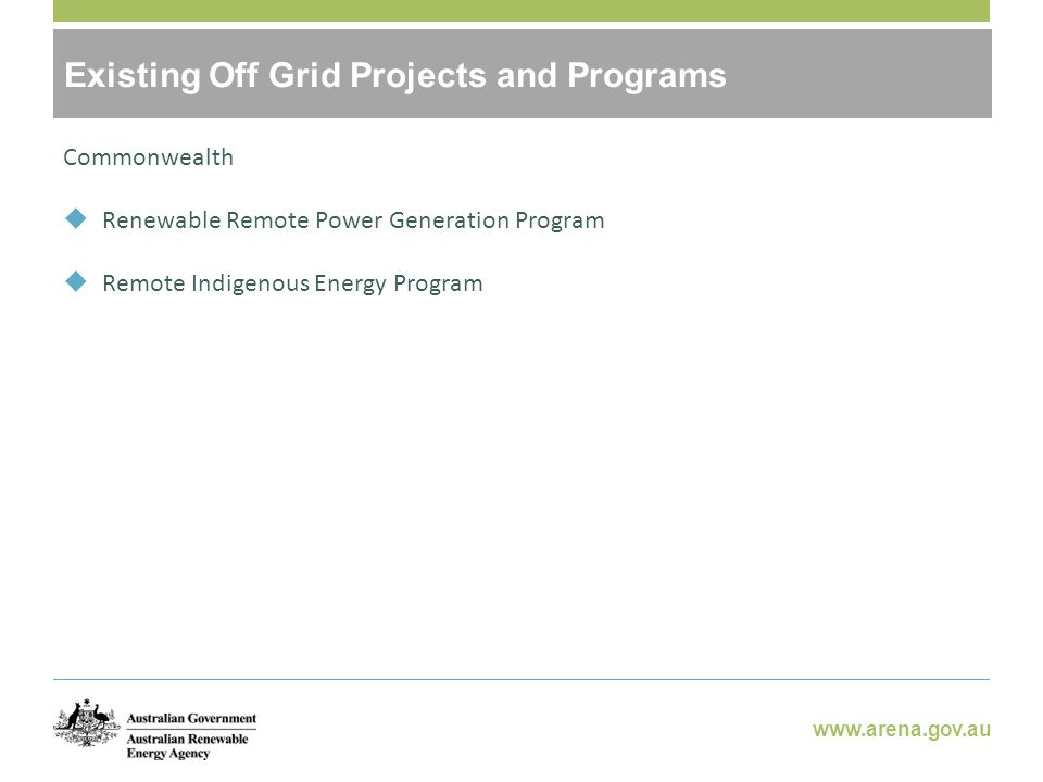 www.arena.gov.au Potential Benefits of Off-Grid RE Commonwealth  Renewable Remote Power Generation Program  Remote Indigenous Energy Program Existing Off Grid Projects and Programs