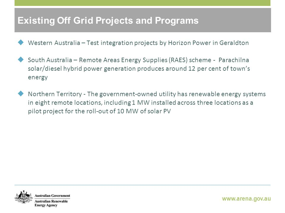 www.arena.gov.au Potential Benefits of Off-Grid RE  Western Australia – Test integration projects by Horizon Power in Geraldton  South Australia – Remote Areas Energy Supplies (RAES) scheme - Parachilna solar/diesel hybrid power generation produces around 12 per cent of town's energy  Northern Territory - The government-owned utility has renewable energy systems in eight remote locations, including 1 MW installed across three locations as a pilot project for the roll-out of 10 MW of solar PV Existing Off Grid Projects and Programs