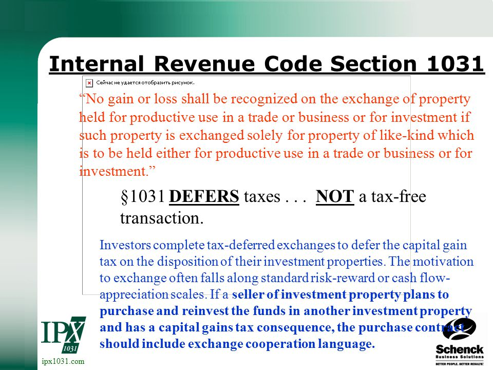 ipx1031.com Internal Revenue Code Section 1031 No gain or loss shall be recognized on the exchange of property held for productive use in a trade or business or for investment if such property is exchanged solely for property of like-kind which is to be held either for productive use in a trade or business or for investment. Investors complete tax-deferred exchanges to defer the capital gain tax on the disposition of their investment properties.