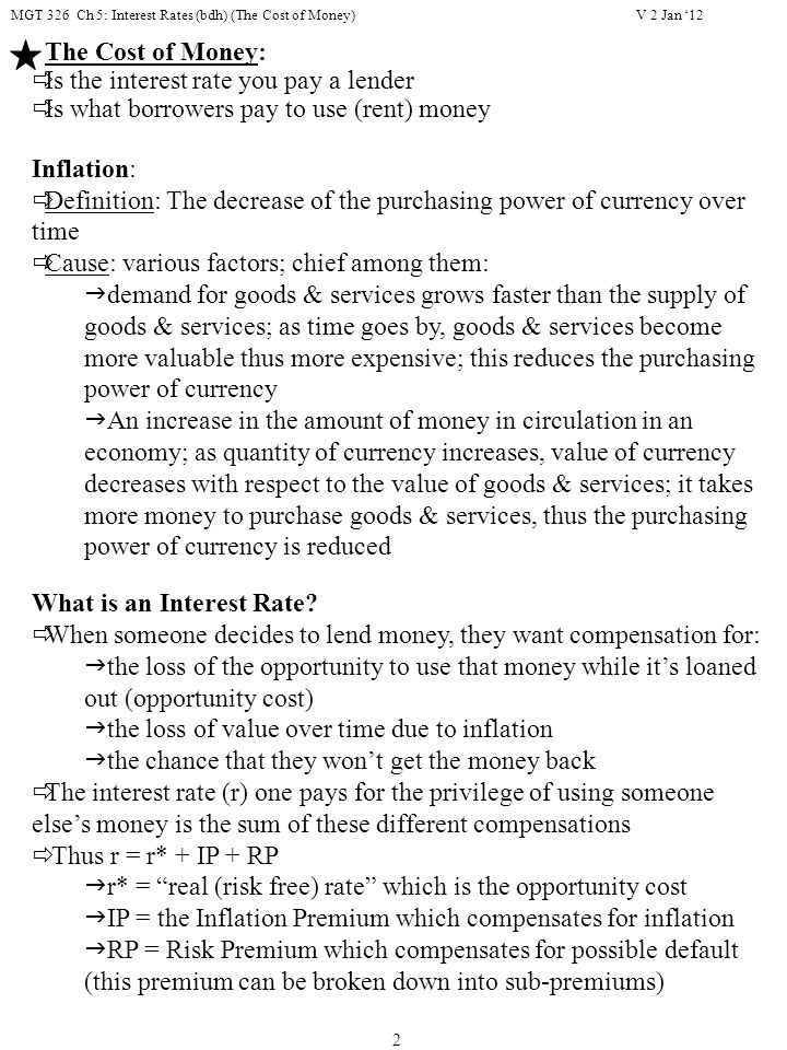 MGT 326 Ch 5: Interest Rates (bdh) (The Cost of Money) 2 The Cost of Money:  Is the interest rate you pay a lender  Is what borrowers pay to use (rent) money Inflation:  Definition: The decrease of the purchasing power of currency over time  Cause: various factors; chief among them:  demand for goods & services grows faster than the supply of goods & services; as time goes by, goods & services become more valuable thus more expensive; this reduces the purchasing power of currency  An increase in the amount of money in circulation in an economy; as quantity of currency increases, value of currency decreases with respect to the value of goods & services; it takes more money to purchase goods & services, thus the purchasing power of currency is reduced What is an Interest Rate.