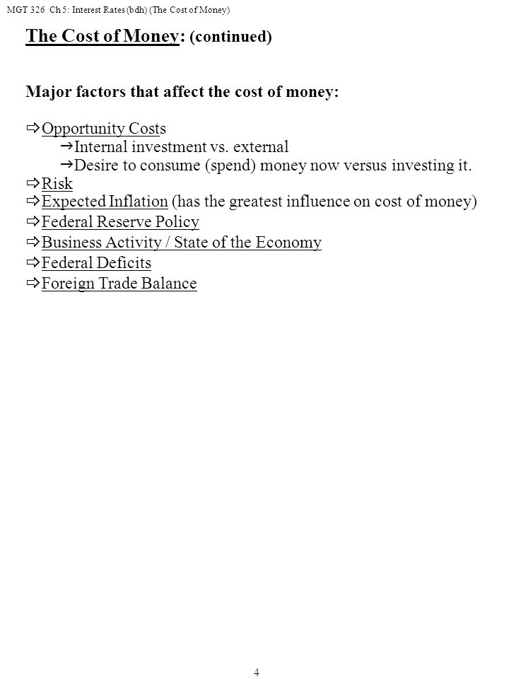 MGT 326 Ch 5: Interest Rates (bdh) (The Cost of Money) 4 The Cost of Money: (continued) Major factors that affect the cost of money:  Opportunity Costs  Internal investment vs.