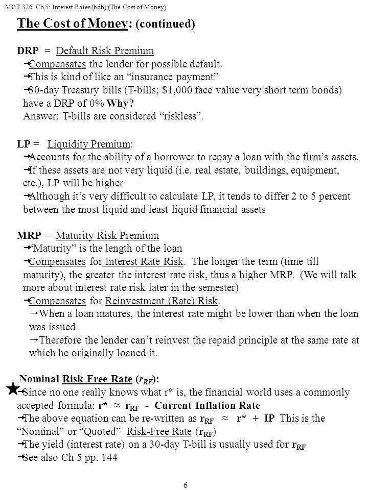 MGT 326 Ch 5: Interest Rates (bdh) (The Cost of Money) 7 The Cost of Money: (continued) Quoted Interest Rate  r = r RF + DRP + LP + MRP This equation is the one most commonly used to compute interest rates since it's easy to find r RF (the yield on a 30-day T-bill); just read the Wall Street Journal Example: Jungle Jim's Outfitters, a local outdoor equipment retail store, wants a 1-year, $50k loan from your bank.