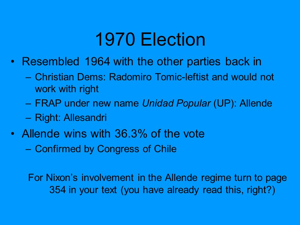 1970 Election Resembled 1964 with the other parties back in –Christian Dems: Radomiro Tomic-leftist and would not work with right –FRAP under new name Unidad Popular (UP): Allende –Right: Allesandri Allende wins with 36.3% of the vote –Confirmed by Congress of Chile For Nixon's involvement in the Allende regime turn to page 354 in your text (you have already read this, right?)