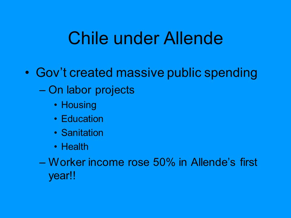 Chile under Allende Gov't created massive public spending –On labor projects Housing Education Sanitation Health –Worker income rose 50% in Allende's