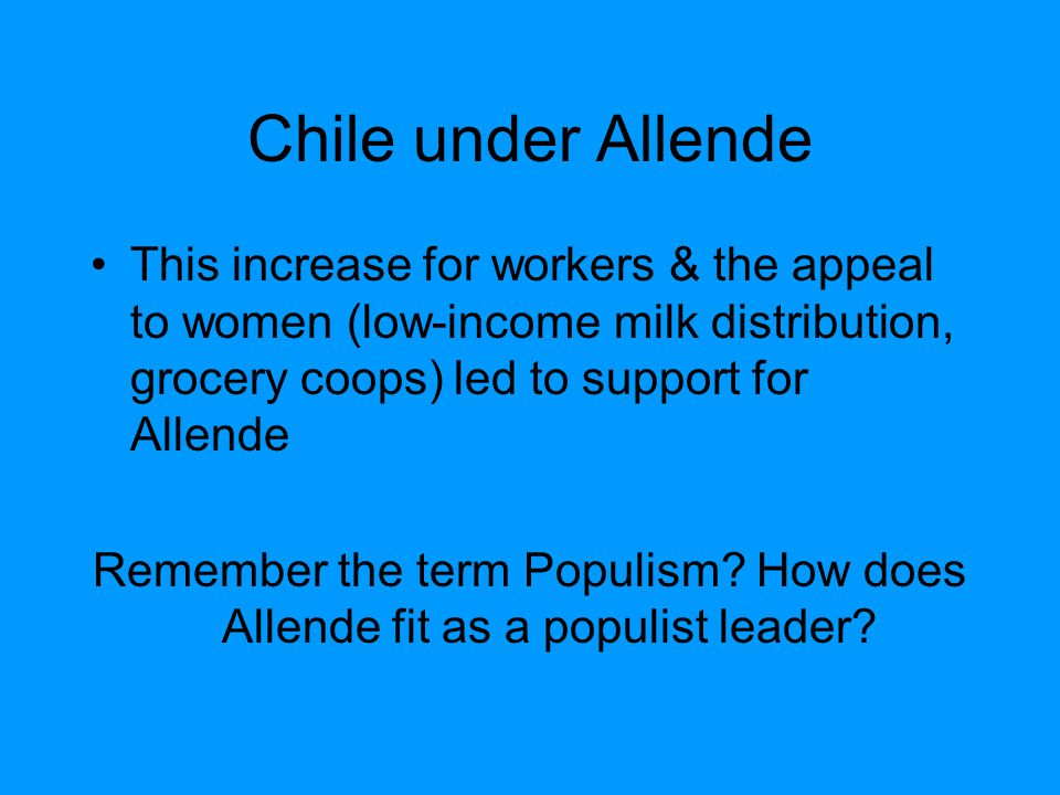 Chile under Allende This increase for workers & the appeal to women (low-income milk distribution, grocery coops) led to support for Allende Remember