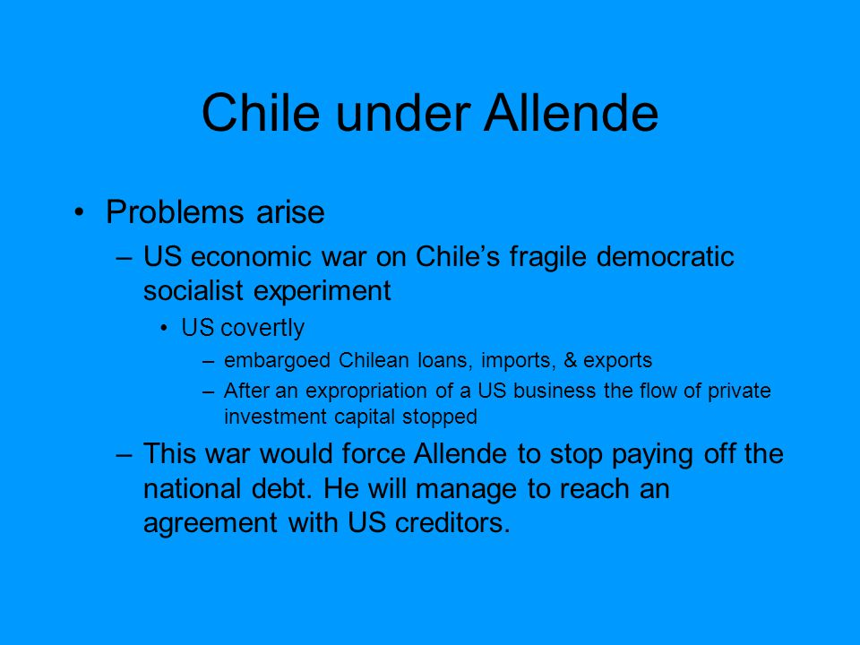 Chile under Allende Problems arise –US economic war on Chile's fragile democratic socialist experiment US covertly –embargoed Chilean loans, imports, & exports –After an expropriation of a US business the flow of private investment capital stopped –This war would force Allende to stop paying off the national debt.