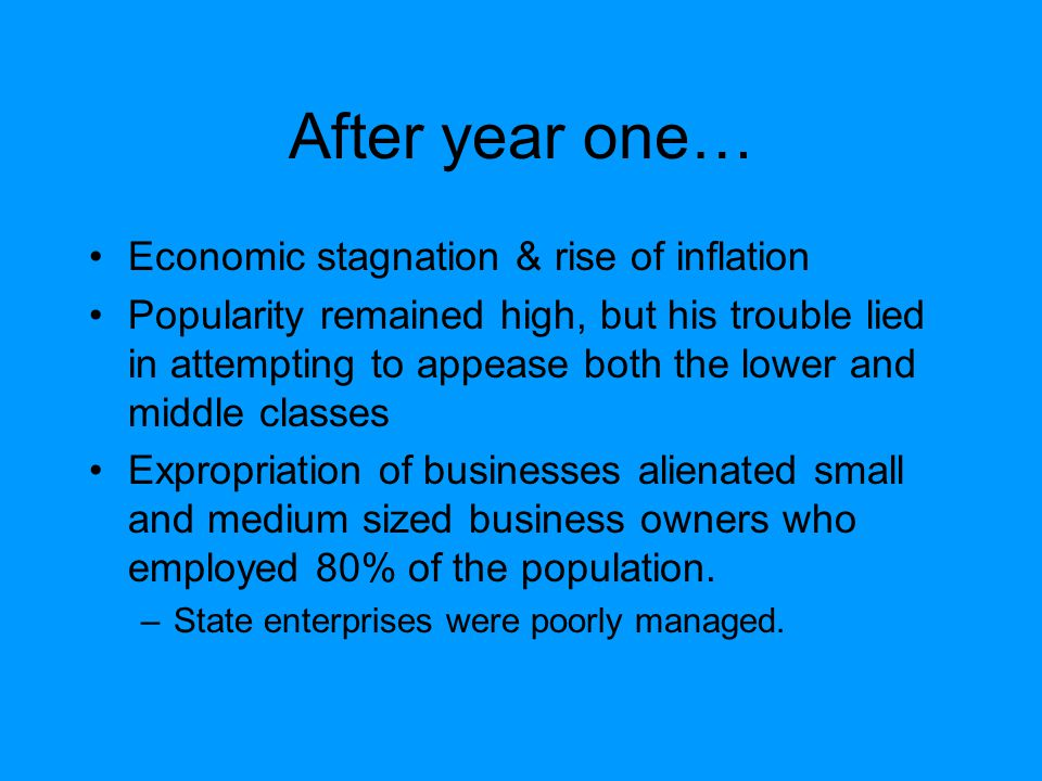 After year one… Economic stagnation & rise of inflation Popularity remained high, but his trouble lied in attempting to appease both the lower and middle classes Expropriation of businesses alienated small and medium sized business owners who employed 80% of the population.