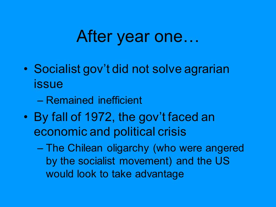 After year one… Socialist gov't did not solve agrarian issue –Remained inefficient By fall of 1972, the gov't faced an economic and political crisis –The Chilean oligarchy (who were angered by the socialist movement) and the US would look to take advantage