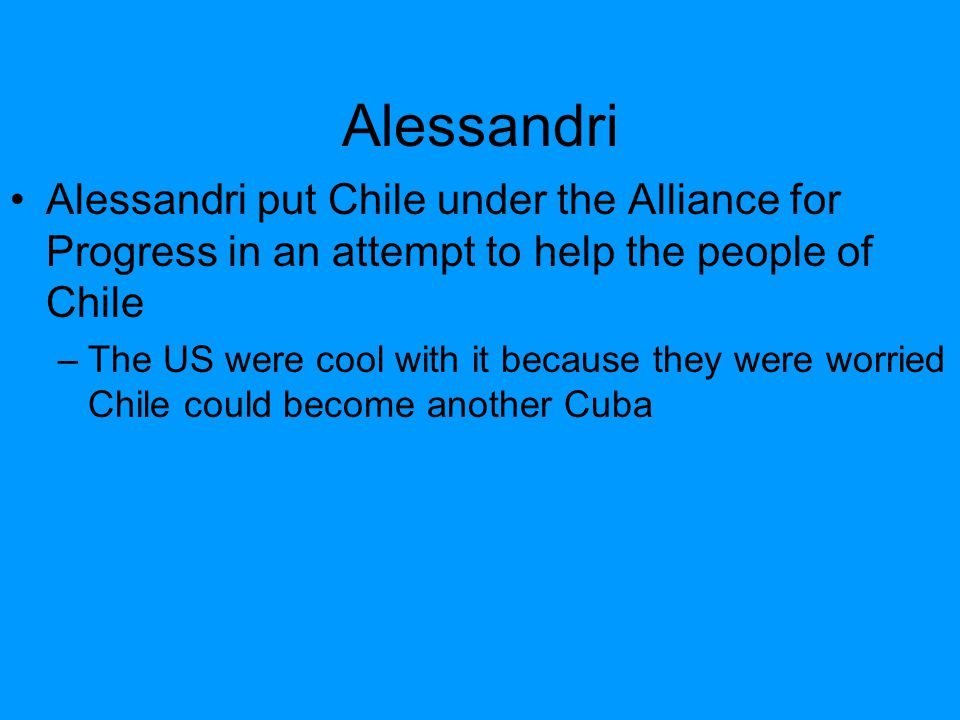 Alessandri Alessandri put Chile under the Alliance for Progress in an attempt to help the people of Chile –The US were cool with it because they were