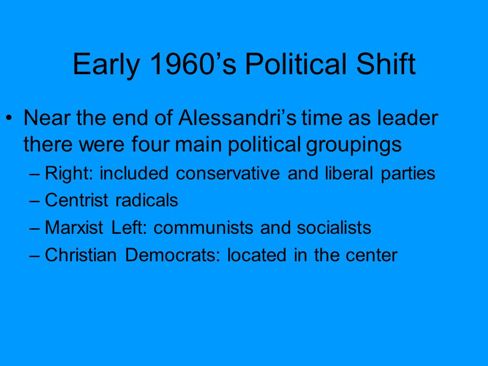 Early 1960's Political Shift Near the end of Alessandri's time as leader there were four main political groupings –Right: included conservative and li