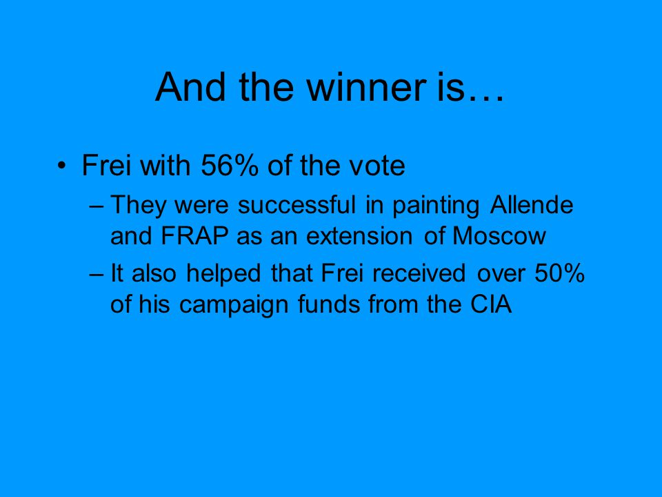 And the winner is… Frei with 56% of the vote –They were successful in painting Allende and FRAP as an extension of Moscow –It also helped that Frei received over 50% of his campaign funds from the CIA