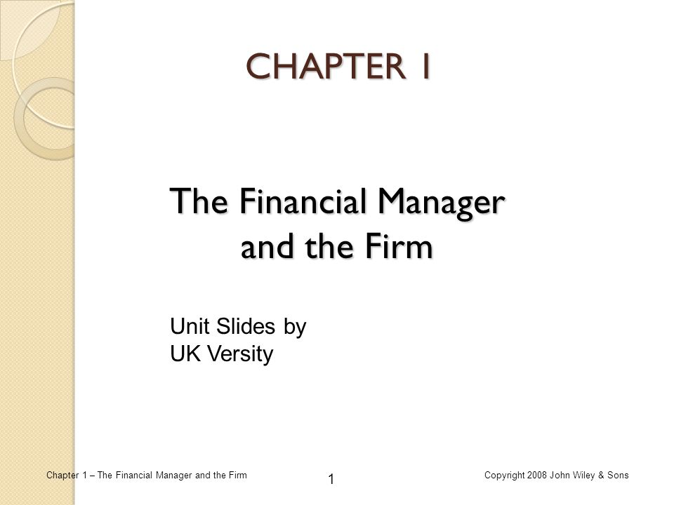 1 Chapter 1 – The Financial Manager and the FirmCopyright 2008 John Wiley & Sons CHAPTER 1 The Financial Manager and the Firm Unit Slides by UK Versit