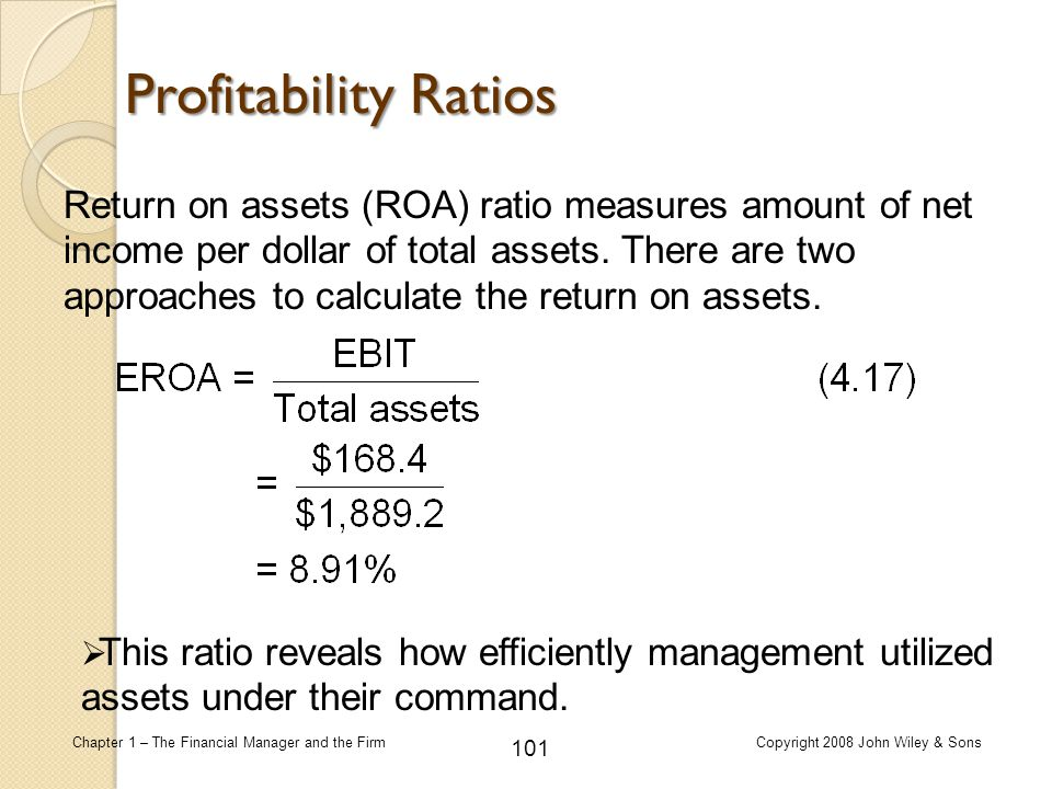 101 Chapter 1 – The Financial Manager and the FirmCopyright 2008 John Wiley & Sons Return on assets (ROA) ratio measures amount of net income per doll