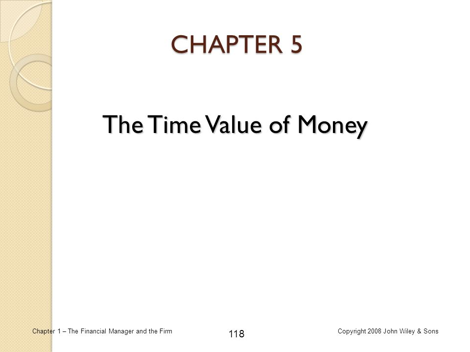118 Chapter 1 – The Financial Manager and the FirmCopyright 2008 John Wiley & Sons CHAPTER 5 The Time Value of Money