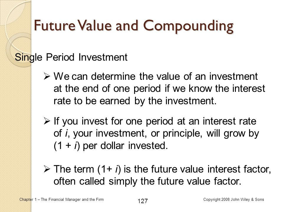 127 Chapter 1 – The Financial Manager and the FirmCopyright 2008 John Wiley & Sons Future Value and Compounding Single Period Investment  We can dete
