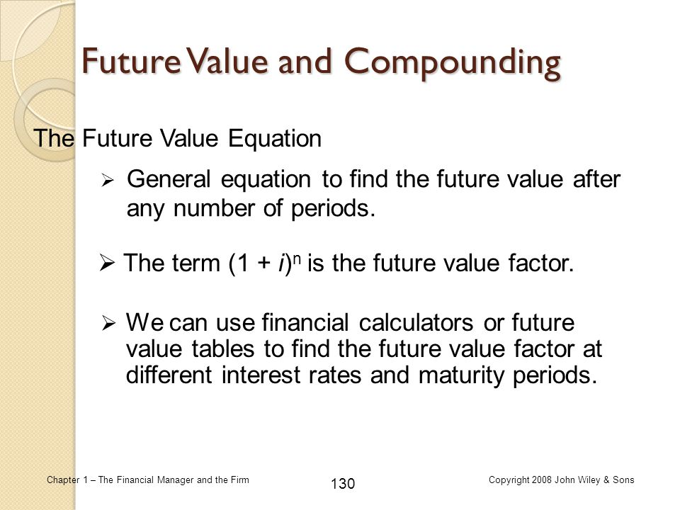 130 Chapter 1 – The Financial Manager and the FirmCopyright 2008 John Wiley & Sons Future Value and Compounding  General equation to find the future